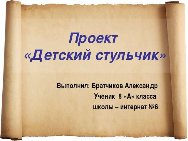 Проект «Детский стульчик» Выполнил: Братчиков Александр Ученик 8 «А» класса ш...