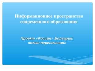 Информационное пространство современного образования Проект «Россия - Болгари
