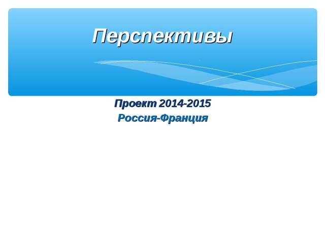 Проект 2014-2015 Россия-Франция Перспективы