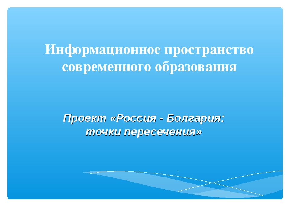 Информационное пространство современного образования Проект «Россия - Болгари...