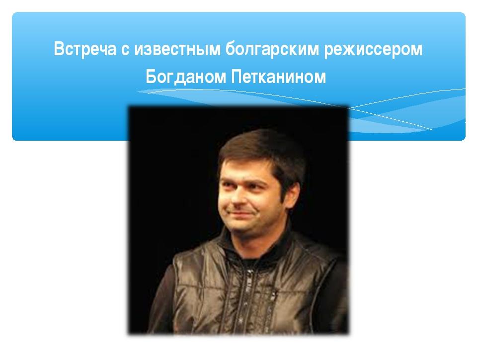 Встреча с известным болгарским режиссером Богданом Петканином