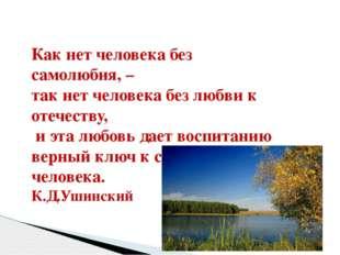 Как нет человека без самолюбия, – так нет человека без любви к отечеству, и э