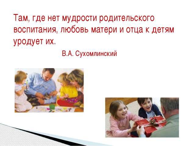 Там, где нет мудрости родительского воспитания, любовь матери и отца к детям...