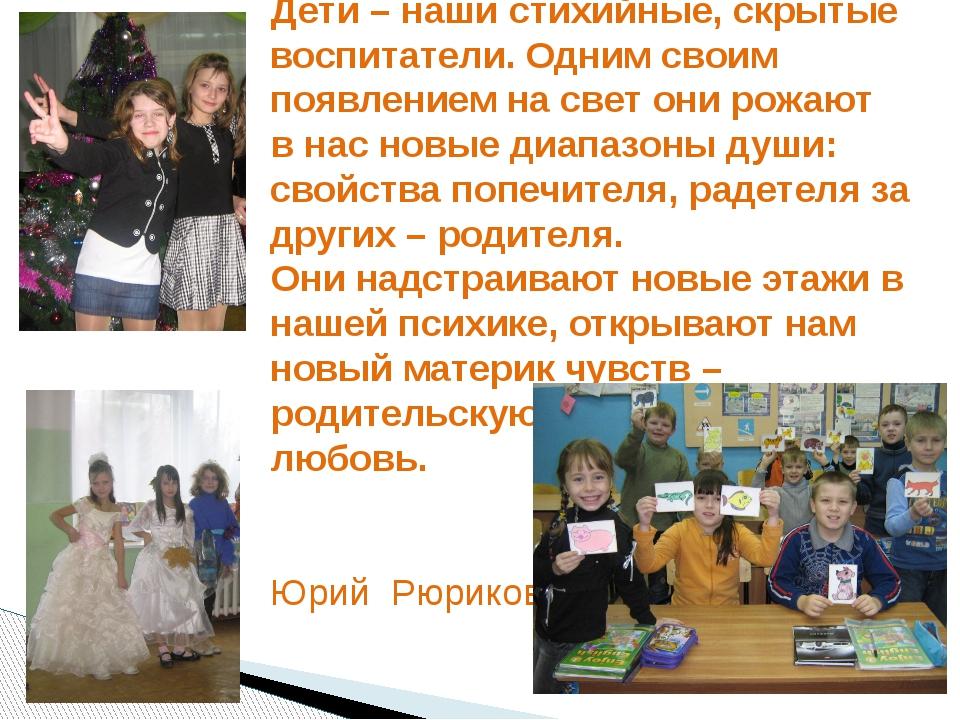 Дети – наши стихийные, скрытые воспитатели. Одним своим появлением на свет он...