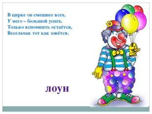 В цирке он смешнее всех. У него – большой успех. Только вспомнить остаётся, В