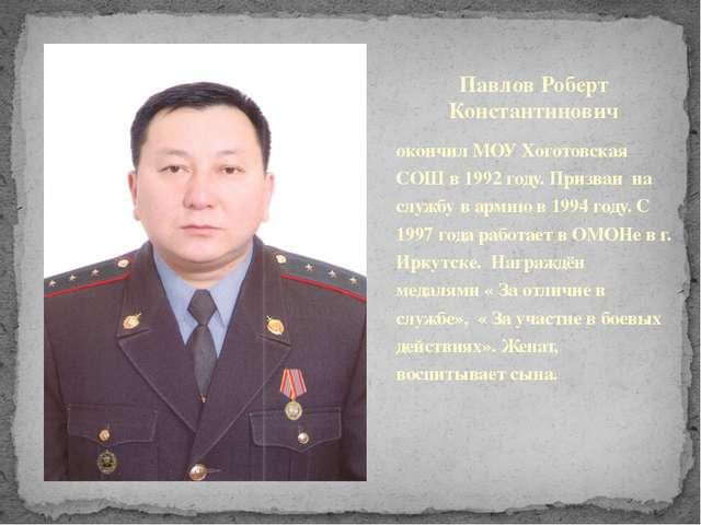 Павлов Роберт Константинович окончил МОУ Хоготовская СОШ в 1992 году. Призван...