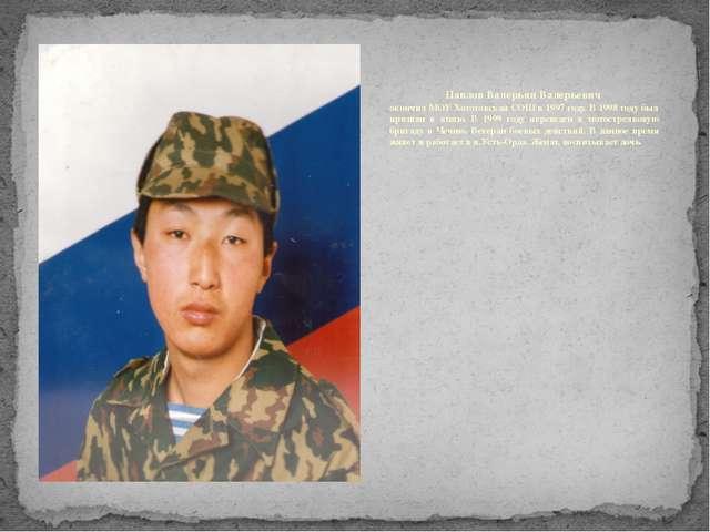 Павлов Валерьян Валерьевич окончил МОУ Хоготовская СОШ в 1997 году. В 1998 го...
