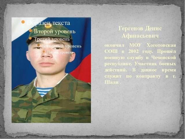 Гергенов Денис Афанасьевич окончил МОУ Хоготовская СОШ в 2002 году. Прошёл во...