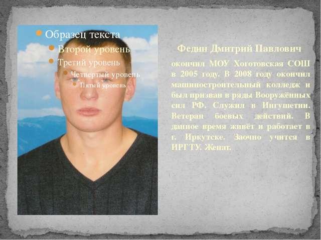 Федин Дмитрий Павлович окончил МОУ Хоготовская СОШ в 2005 году. В 2008 году о...