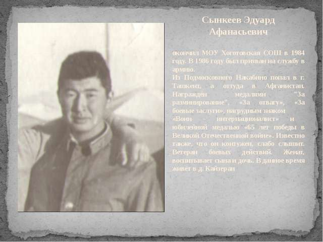 Сынкеев Эдуард Афанасьевич окончил МОУ Хоготовская СОШ в 1984 году. В 1986 го...