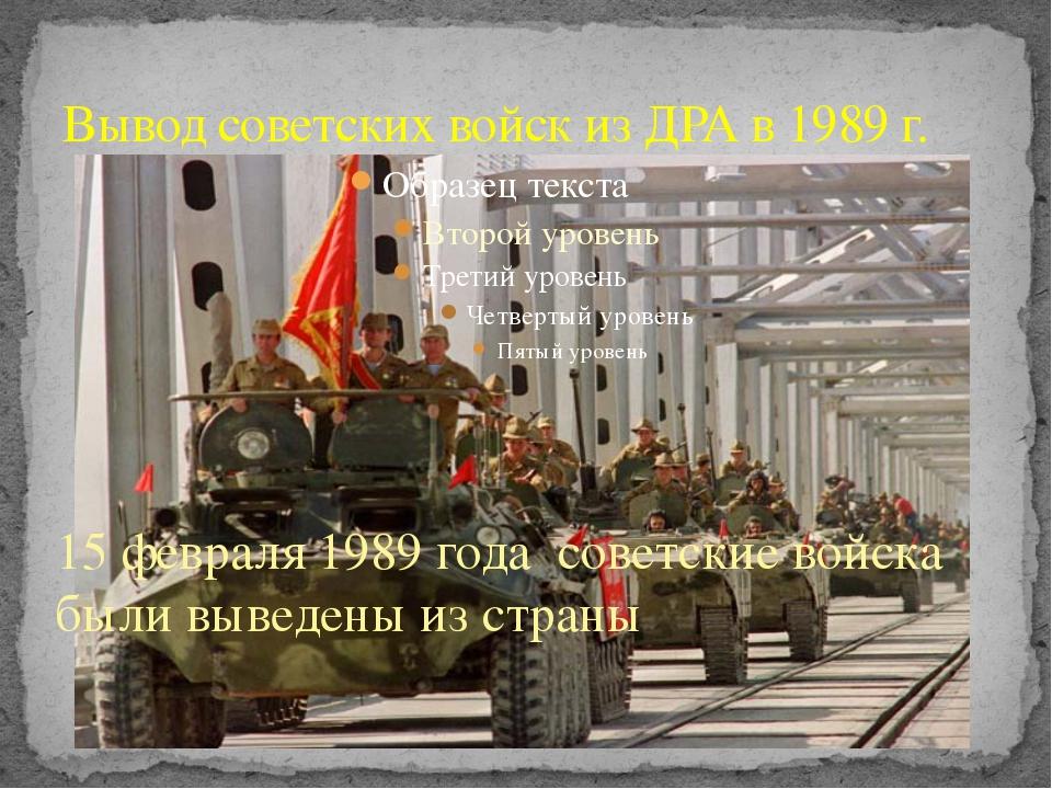 Вывод советских войск из ДРА в 1989 г. 15 февраля 1989 года советские войска...