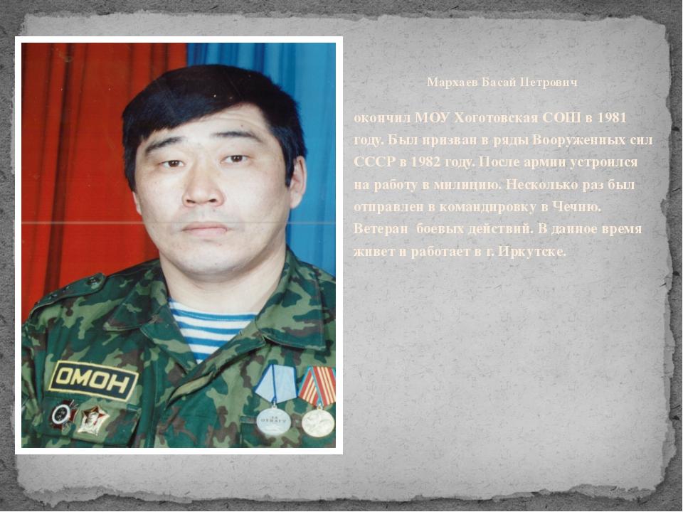 Мархаев Басай Петрович окончил МОУ Хоготовская СОШ в 1981 году. Был призван...