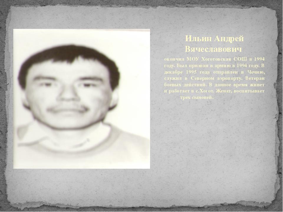 Ильин Андрей Вячеславович окончил МОУ Хоготовская СОШ в 1994 году. Был призва...