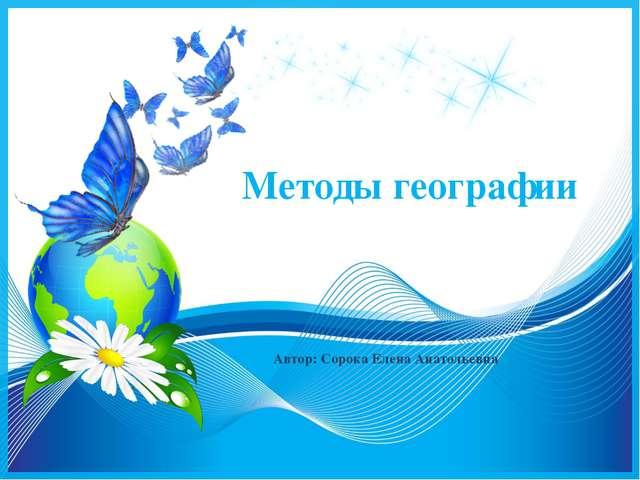 Методы географии Автор: Сорока Елена Анатольевна