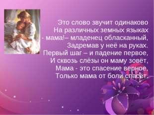 Это слово звучит одинаково На различных земных языках Шепчет - мама!– младен