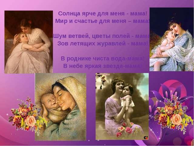 Солнца ярче для меня - мама! Мир и счастье для меня – мама!  Шум ветвей, цве...