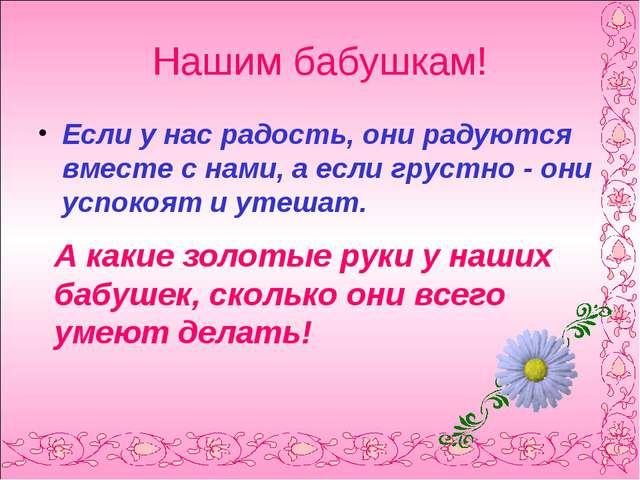 Нашим бабушкам! Если у нас радость, они радуются вместе с нами, а если грустн...