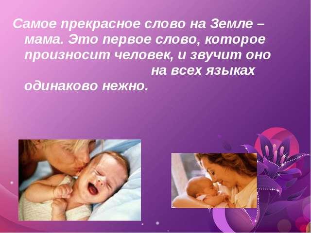 Самое прекрасное слово на Земле – мама. Это первое слово, которое произносит...