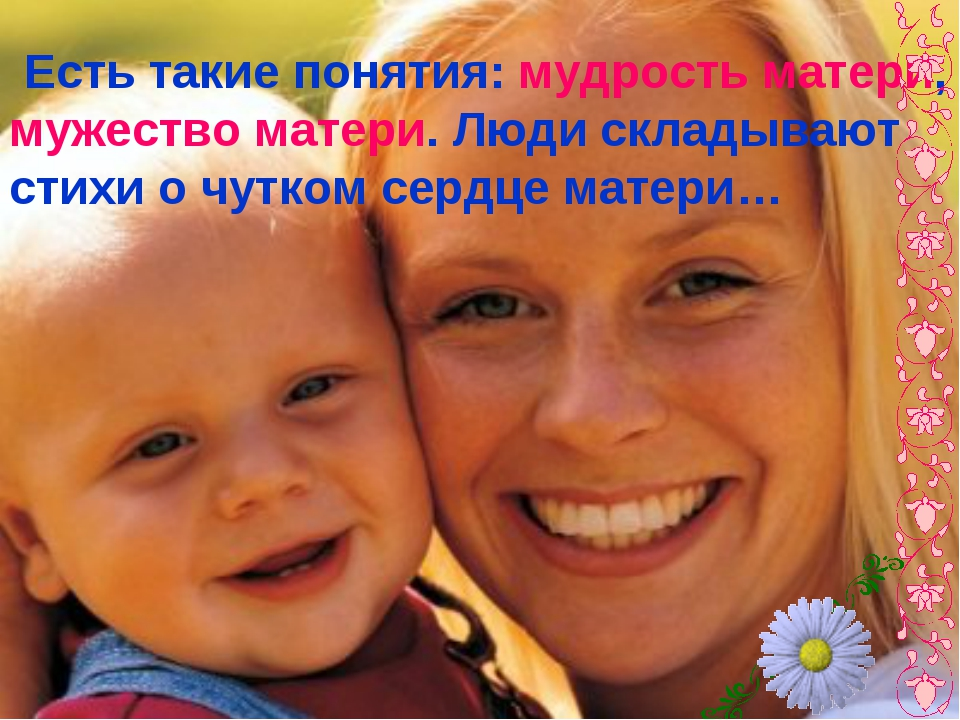 Есть такие понятия: мудрость матери, мужество матери. Люди складывают стихи...