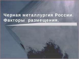 Черная металлургия России. Факторы размещения.