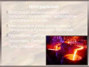 Центральная Использует железные руды КМА, Кольского полуострова, металлолом Ц