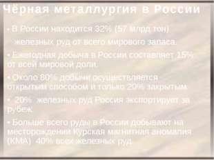 Чёрная металлургия в России • В России находится 32% (57 млрд.тон) железных р