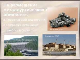 На размещение металлургических предприятий влияют: 1.Качество руды; 2.Применя