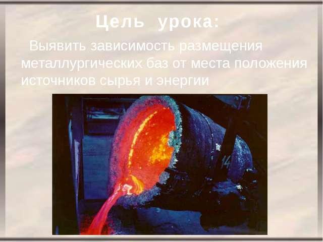 Цель урока: Выявить зависимость размещения металлургических баз от места поло...