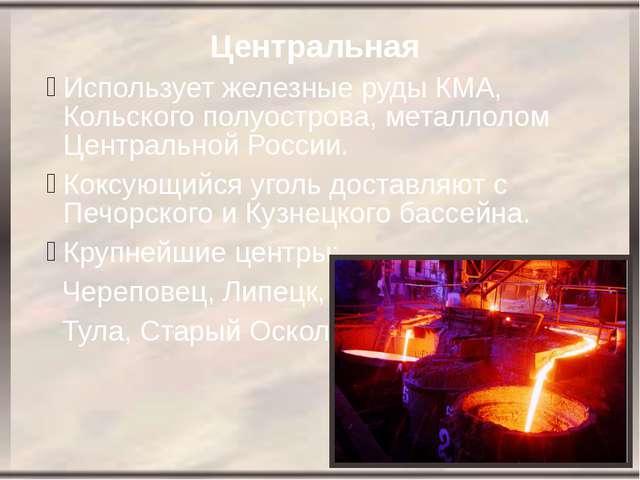 Центральная Использует железные руды КМА, Кольского полуострова, металлолом Ц...