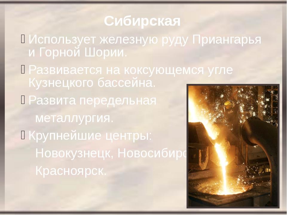 Сибирская Использует железную руду Приангарья и Горной Шории. Развивается на...