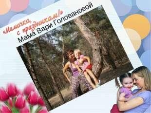 Мама Вари Головановой