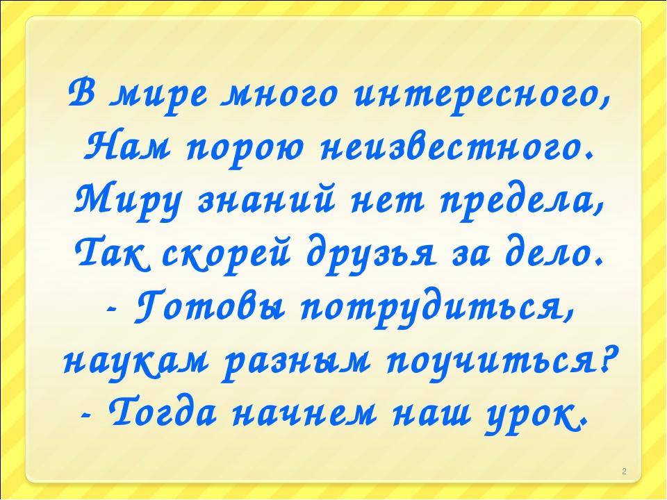 * В мире много интересного, Нам порою неизвестного. Миру знаний нет предела,...
