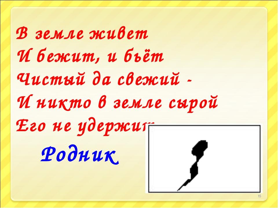 * В земле живет И бежит, и бьёт Чистый да свежий - И никто в земле сырой Его...