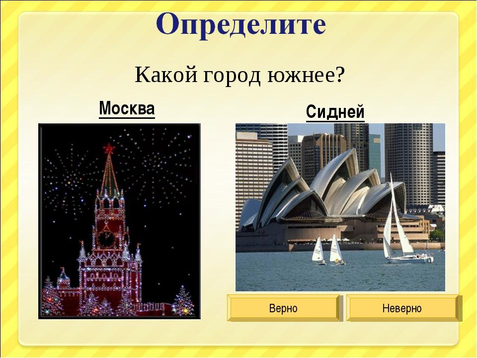 Какой город южнее? Москва Сидней Верно Неверно