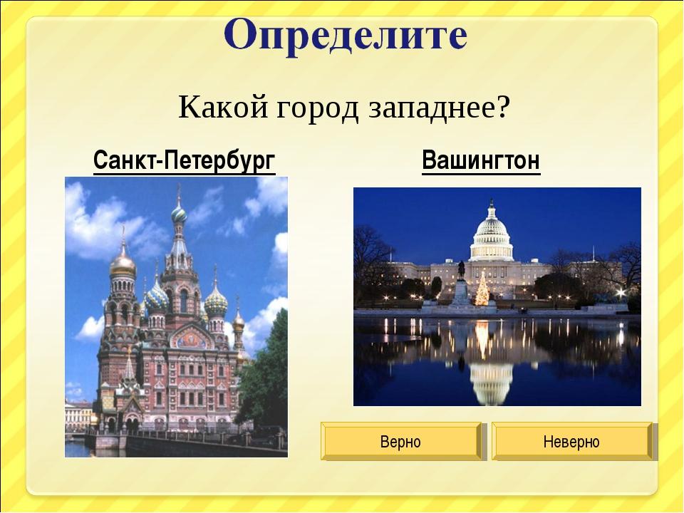 Какой город западнее? Санкт-Петербург Вашингтон Верно Неверно