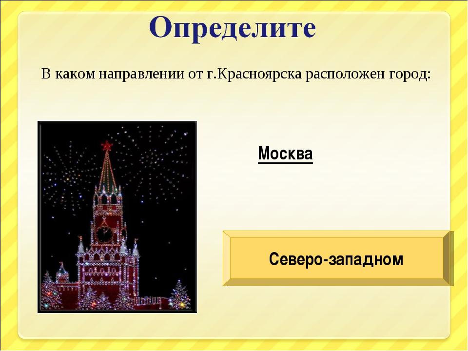 В каком направлении от г.Красноярска расположен город: Москва Северо-западном