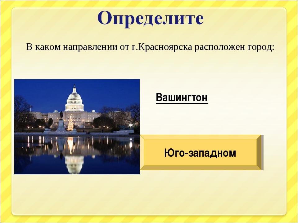В каком направлении от г.Красноярска расположен город: Вашингтон Юго-западном