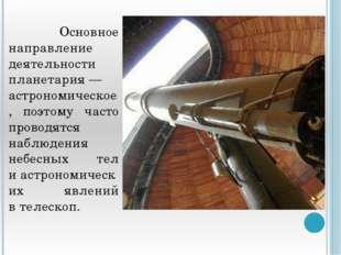 Основное направление деятельности планетария— астрономическое, поэтому част