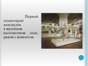 Первый планетарий находился вмузейном выставочном зале, рядом смамонтом.