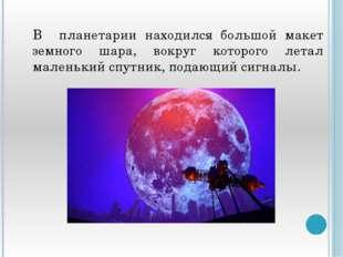 В планетарии находился большой макет земного шара, вокруг которого летал мал