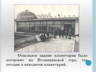 Отдельное здание планетария было построено на Егошихинской горе, где сегодня