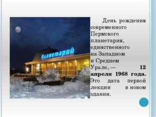 День рождения современного Пермского планетария, единственного наЗападном и