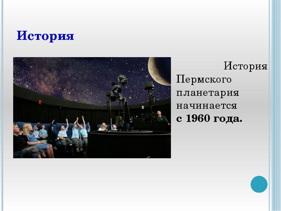 История История Пермского планетария начинается с1960 года.