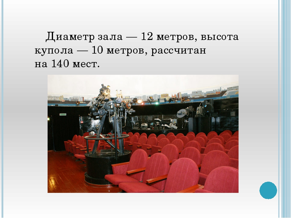 Диаметр зала— 12метров, высота купола— 10метров, рассчитан на140мест.