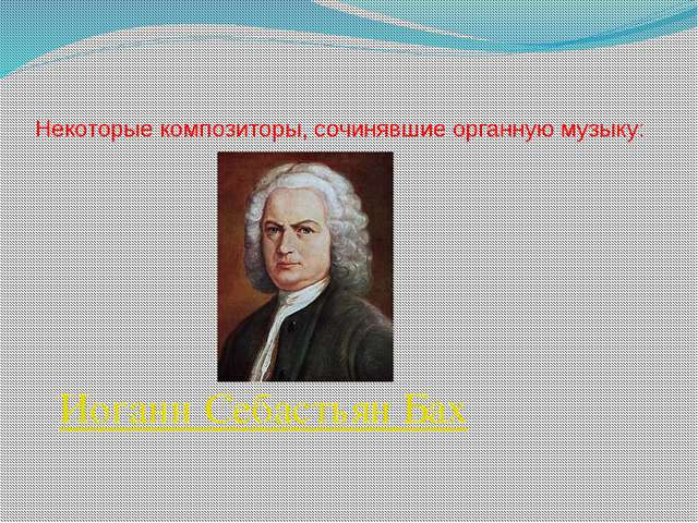 Некоторые композиторы, сочинявшие органную музыку: Иоганн Себастьян Бах