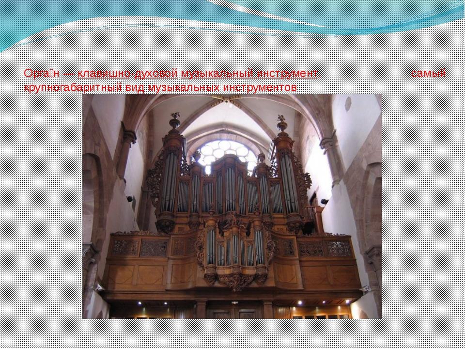 Орга́н—клавишно-духовоймузыкальный инструмент, самый крупногабаритный вид...