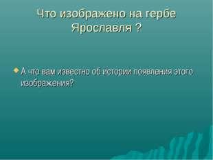 Что изображено на гербе Ярославля ? А что вам известно об истории появления э