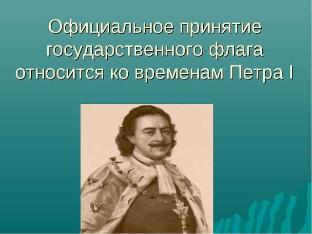 Официальное принятие государственного флага относится ко временам Петра I