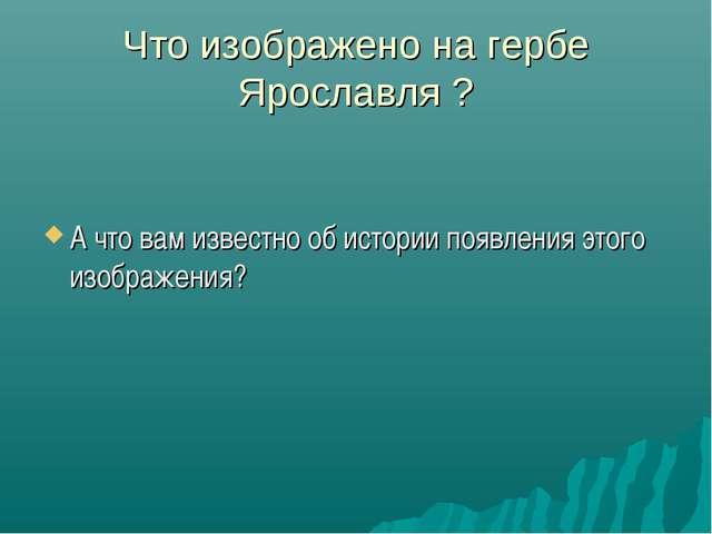 Что изображено на гербе Ярославля ? А что вам известно об истории появления э...