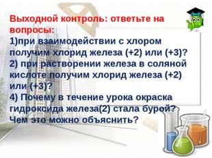 Выходной контроль: ответьте на вопросы: 1)при взаимодействии с хлором получим